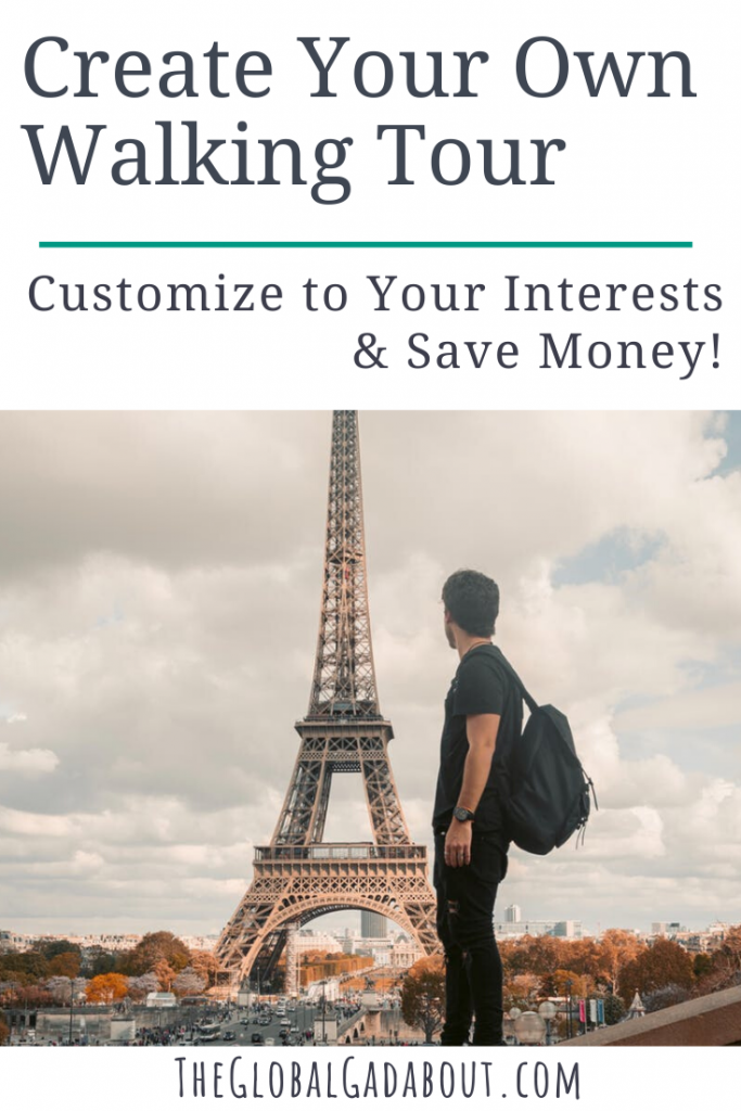 """Top half white with the words """"Create Your Own Walking Tour: Customize to Your Interests & Save Money"""". Bottom half shows a man with a back pack looking at the Eiffel Tower down the road. """"TheGlobalGadabout.com"""" is written across the bottom."""